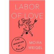 Labor of Love The Invention of Dating by Weigel, Moira, 9780374182533