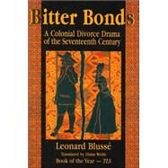 Bitter Bonds : A Colonial Divorce Drama of the Seventeenth Century by Blusse, Leonard; Webb, Diane, 9781558762534