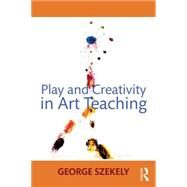 Play and Creativity in Art Teaching by Szekely; George, 9780415662536