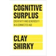 Cognitive Surplus : Creativity and Generosity in a Connected Age by Shirky, Clay, 9781594202537