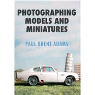 Photographing Models and Miniatures by Adams, Paul Brent, 9781445662541
