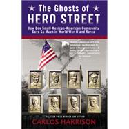 The Ghosts of Hero Street: How One Small Mexican-american Community Gave So Much in World War II and Korea by Harrison, Carlos, 9780425262542