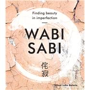 Wabi Sabi Finding Beauty in Imperfection by Delorie, Oliver Luke, 9781454932543