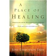 A Place of Healing Wrestling with the Mysteries of Suffering, Pain, and God's Sovereignty by Tada, Joni Eareckson, 9780781412544