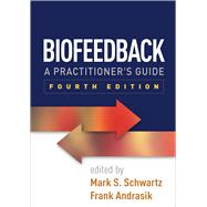 Biofeedback, Fourth Edition A Practitioner's Guide by Schwartz, Mark S.; Andrasik, Frank, 9781462522545