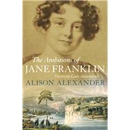 The Ambitions of Jane Franklin by Alexander, Alison, 9781760292546