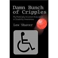 Damn Bunch of Cripples : My Politically Incorrect Education in Disability Awareness by Shaver, Lew, 9780595292547