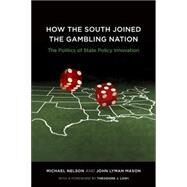 How the South Joined the Gambling Nation : The Politics of State Policy Innovation by Nelson, Michael; Mason, John Lyman; Lowi, Theodore J., 9780807132548