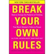 Break Your Own Rules : How to Change the Patterns of Thinking That Block Women's Paths to Power by Flynn, Jill; Heath, Kathryn; Holt, Mary Davis, 9781118062548