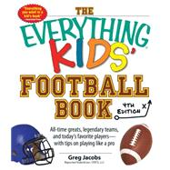 The Everything Kids' Football Book: All-Time Greats, Legendary Teams, and Today's Favorite Players - With Tips on Playing Like a Pro