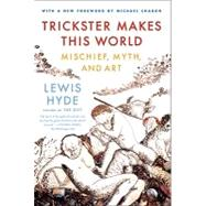Trickster Makes This World Mischief, Myth and Art by Hyde, Lewis; Chabon, Michael, 9780374532550