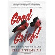 Good Grief!: Life in a Tiny Vermont Village by Stimson, Ellen, 9781581572551