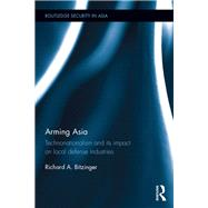 Arming Asia: Technonationalism and its Impact on Local Defense Industries by Bitzinger; Richard, 9781138892552
