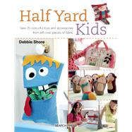 Half Yard Kids Sew 20 colourful toys and accessories from left-over pieces of fabric by Shore, Debbie, 9781782212553