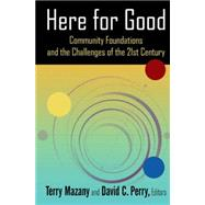 Here for Good: Community Foundations and the Challenges of the 21st Century: Community Foundations and the Challenges of the 21st Century by Mazany; Terry, 9780765642554