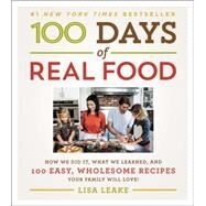 100 Days of Real Food: How We Did It, What We Learned, and 100 Easy, Wholesome Recipes Your Family Will Love by Leake, Lisa, 9780062252555