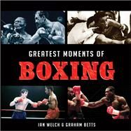 Greatest Moments of Boxing by Welch, Ian; Betts, Graham, 9781782812555