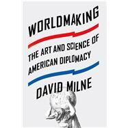 Worldmaking The Art and Science of American Diplomacy by Milne, David, 9780374292560