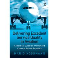 Delivering Excellent Service Quality in Aviation: A Practical Guide for Internal and External Service Providers by Kossmann,Mario, 9781138262560