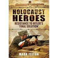 Holocaust Heroes by Felton, Mark, 9781591142560
