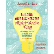 Building Your Business the Right-Brain Way Sustainable Success for the Creative Entrepreneur by Lee, Jennifer; Port, Michael, 9781608682560