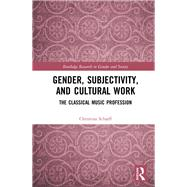 Gender, Subjectivity, and Cultural Work: The Classical Music Profession by Scharff; Christina, 9781138942561