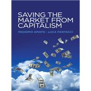 Saving the Market from Capitalism by Amato, Massimo; Fantacci, Luca; Sells, Graham, 9780745672564