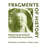 Fragments of History Rethinking the Ruthwell and Bewcastle Monuments by Orton, Fred; Wood, Ian; Lees, Clare, 9780719072567