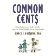 Common Cents How the Economy Really Works--from the Global Market to the Supermarket by Kimelman, Nancy J., 9781402752568