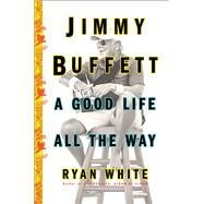 Jimmy Buffett A Good Life All the Way by White, Ryan, 9781501132568