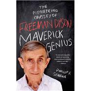 Maverick Genius The Pioneering Odyssey of Freeman Dyson by Schewe, Phillip F., 9781250042569