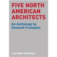Five North American Architects : An Anthology by Kenneth Frampton by Frampton, Kenneth; Columbia University, Gsapp (CON), 9783037782569