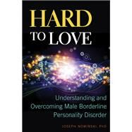 Hard to Love: Understanding and Overcoming Male Borderline Personality Disorder by Nowinski, Joseph; Mandel, Debra, Ph.D., 9781937612573