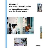 Alex Webb and Rebecca Norris Webb on Street Photography and the Poetic Image by Webb, Alex; Webb, Rebecca Norris; Cole, Teju, 9781597112574