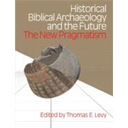 Historical Biblical Archaeology and the Future: The New Pragmatism by Levy,Thomas Evan, 9781845532574