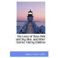 The Loves of Rose-pink and Sky-blue, and Other Stories Told by Children by Collier, William Francis, 9780559202575