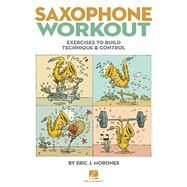 Saxophone Workout: Exercises to Build Technique & Control by Morones, Eric J., 9781480352575