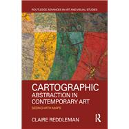 Cartographic Abstraction in Contemporary Art: Seeing with Maps by Reddleman; Claire, 9781138712577