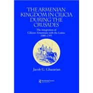 The Armenian Kingdom in Cilicia During the Crusades: The Integration of Cilician Armenians with the Latins, 1080-1393 by Ghazarian,Jacob, 9781138862579