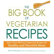The Big Book of Vegetarian Recipes: More Than 700 Easy Vegetarian Recipes for Healthy and Flavorful Meals by Rappaport, Rachel, 9781440572579