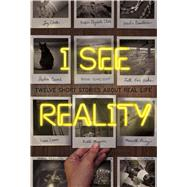 I See Reality Twelve Short Stories About Real Life by Clark, Kristin Elizabeth; Demetrios, Heather; Emond, Stephen; Flores-Scott, Patrick; Hicks, Faith Erin; Leaver, Trisha; Magoon, Kekla; Pixley, Marcella; Preller, James; Schmidt, Jason; Clark, Jay; Sonnenblick, Jordan; Kendall, Grace, 9780374302580