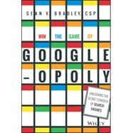 Win the Game of Googleopoly: Unlocking the Secret Strategy of Search Engines by Bradley, Sean V., 9781119002581