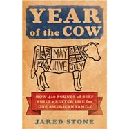 Year of the Cow How 420 Pounds of Beef Built a Better Life for One American Family by Stone, Jared, 9781250052582