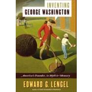 Inventing George Washington : America's Founder, in Myth and Memory by Lengel, Edward G., 9780061662584