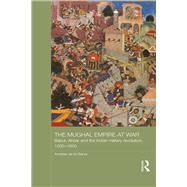 The Mughal Empire at War: Babur, Akbar and the Indian Military Revolution, 1500-1605 by de la Garza,Andrew, 9781138642584