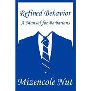 Refined Behavior : A Manual for Barbarians by Nut, Mizencole, 9780595292585