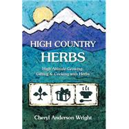 High Country Herbs : High Altitude Growing, Gifting and Cooking with Herbs by Wright, Cheryl Anderson, 9780971472587