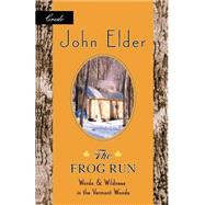 The Frog Run Words and Wildness in the Vermont Woods by Elder, John, 9781571312587