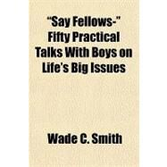 Say Fellows- Fifty Practical Talks with Boys on Life's Big Issues by Smith, Wade C., 9781153682589