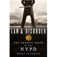 Law & Disorder The Chaotic Birth of the NYPD by Chadwick, Bruce, 9781250082589